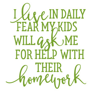 i live in fear my kids will ask me for help with my homework