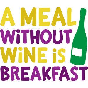 a meal without wine is breakfast