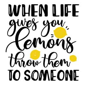 when life gives you lemons throw them to somebody