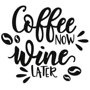 coffee now, wine later phrase