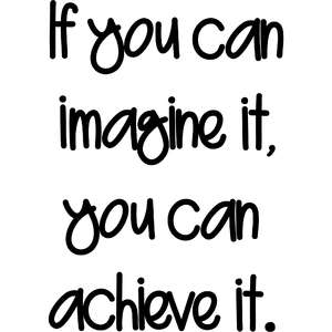 if you can imagine it, you can achieve it
