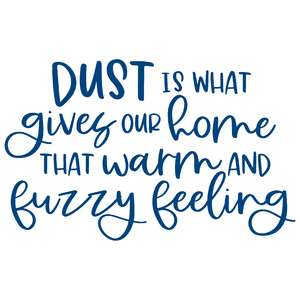 dust is what gives our home that warm and fuzzy feeling