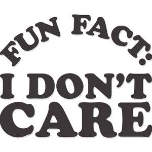 fun fact: i don't care