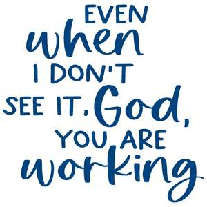 even when you don't see it, god, you are working