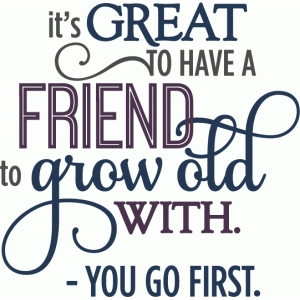 friend grow old with - layered phrase