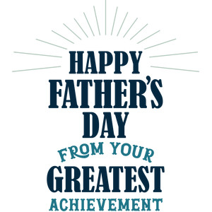 happy father's day from your greatest achievement