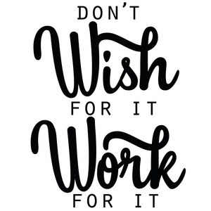 don't wish for it work for it