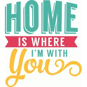 'home is where i'm with you' phrase
