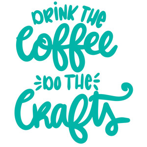 drink the coffee do the crafts