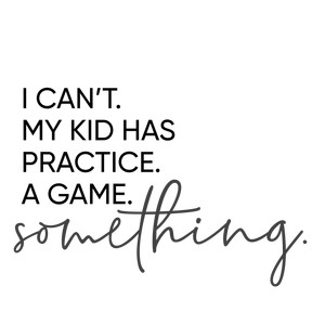 i can't - my kid has practice phrase