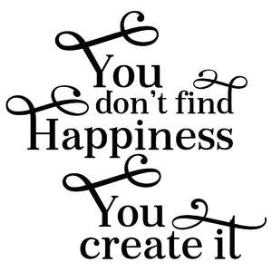 you don't find happiness you create it quote
