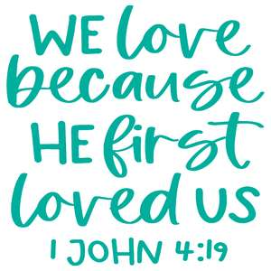 we love becasue he first loved us