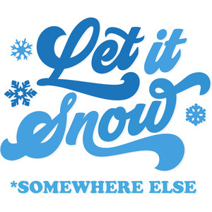 let it snow *somewhere else