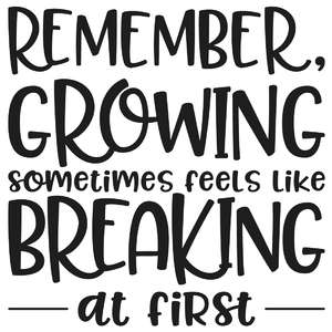 remember, growing sometimes feels like breaking at first quote