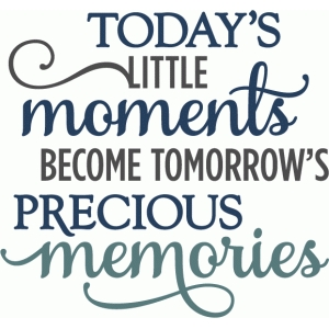 today's moments tomorrow's memories - layered phrase
