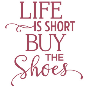 life is short buy the shoes phrase