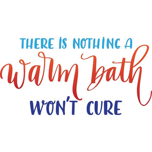 there is nothing a warm bath won't cure