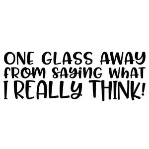 one glass away from saying what i really think!