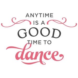 anytime is good time to dance phrase