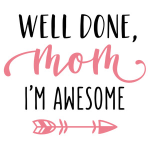 well done mom, i'm awesome phrase