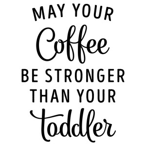 may your coffee be stronger than your toddler phrase