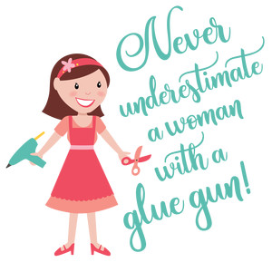 never underestimate a woman with a glue gun