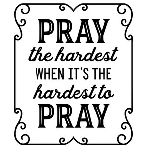 pray the hardest when it's the hardest to pray
