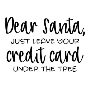 dear santa just leave your credit card under the tree