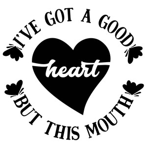 ive got a good heart but this mouth