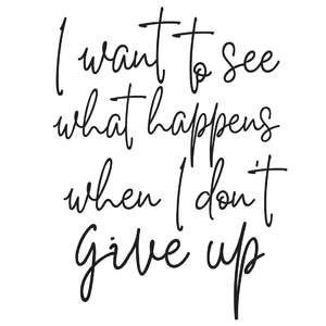 i want to see what happens when i don't give up