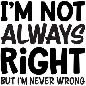 i'm not always right but i'm never wrong