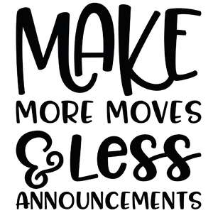 make more moves & less announcements