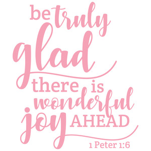 be truly glad there is wonderful joy ahead