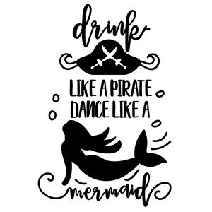drink like a pirate dance like a mermaid
