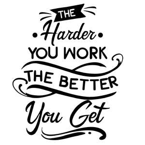 the harder you work the better you get