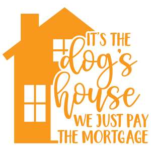 it's the dog's house we just pay the mortgage