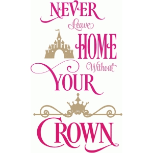 never leave home without your crown