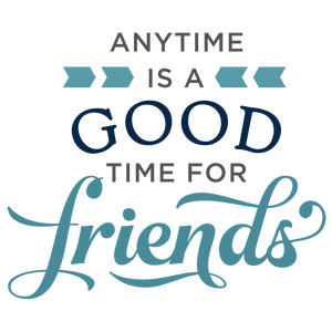anytime is good time for friends phrase