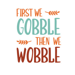 first we gobble then we wobble