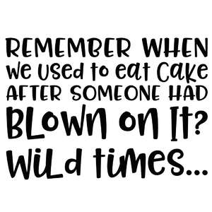remember when we used to eat cake after someone had blown on it? wild