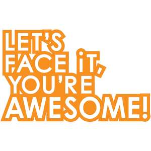 let's face it, you're awesome