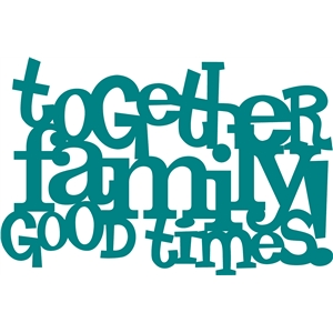 'together family good times' phrase