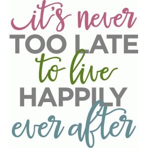 it's never too late live happily ever after phrase