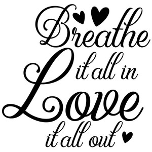 breathe it all in love it all out