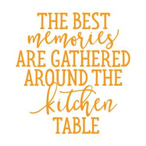 the best memories are gathered around the kitchen table