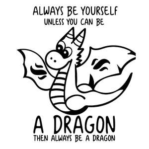 always be yourself unless you can be a dragon