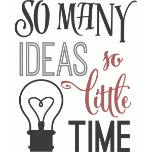 so many ideas - so little time