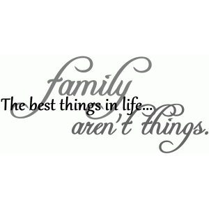 family. the best things in life.. aren't things