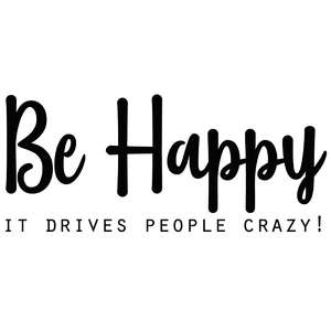 be happy - it drives people crazy!