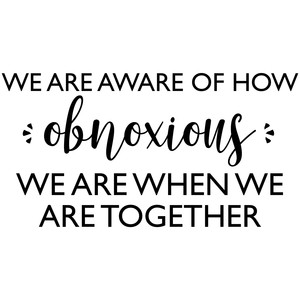 we are aware of how obnoxious quote
